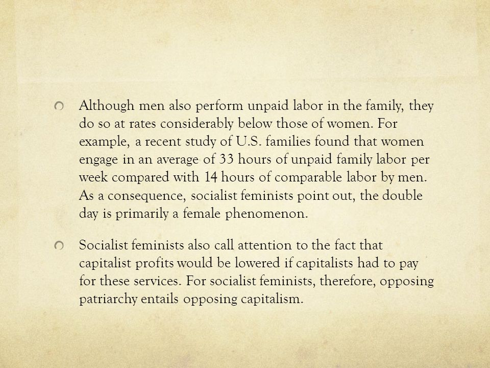 Although men also perform unpaid labor in the family, they do so at rates considerably below those of women. For example, a recent study of U.S. families found that women engage in an average of 33 hours of unpaid family labor per week compared with 14 hours of comparable labor by men. As a consequence, socialist feminists point out, the double day is primarily a female phenomenon.