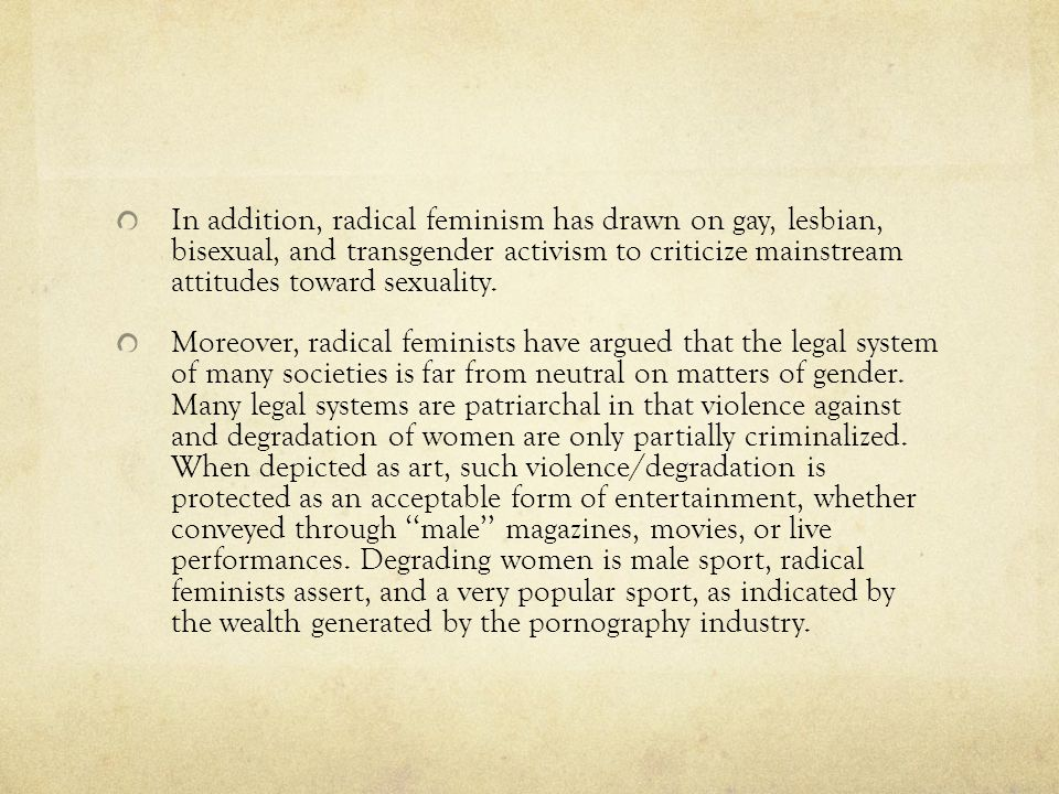 In addition, radical feminism has drawn on gay, lesbian, bisexual, and transgender activism to criticize mainstream attitudes toward sexuality.