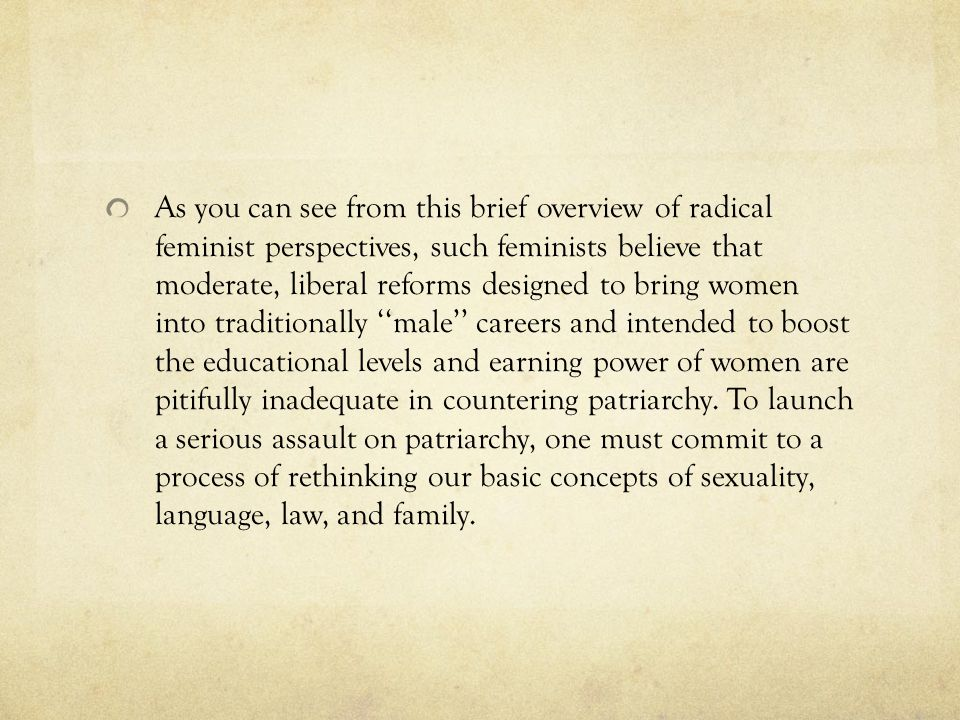 As you can see from this brief overview of radical feminist perspectives, such feminists believe that moderate, liberal reforms designed to bring women into traditionally ''male'' careers and intended to boost the educational levels and earning power of women are pitifully inadequate in countering patriarchy.
