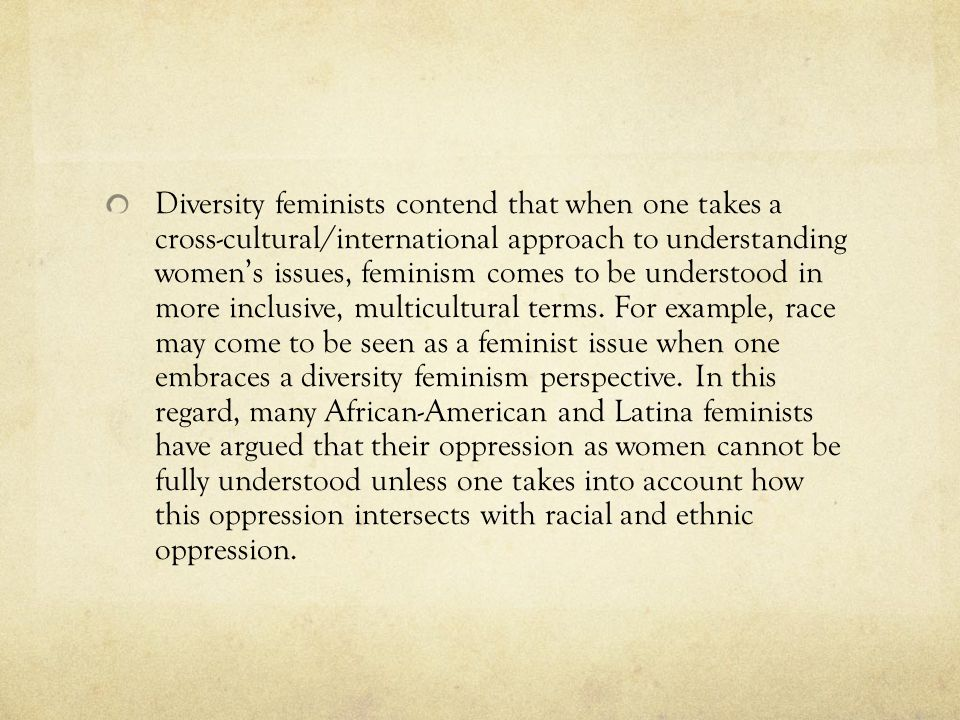 Diversity feminists contend that when one takes a cross-cultural/international approach to understanding women's issues, feminism comes to be understood in more inclusive, multicultural terms.