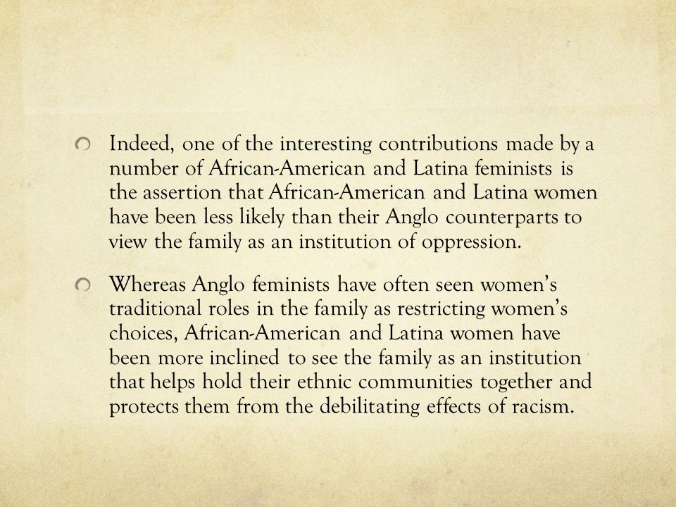 Indeed, one of the interesting contributions made by a number of African-American and Latina feminists is the assertion that African-American and Latina women have been less likely than their Anglo counterparts to view the family as an institution of oppression.