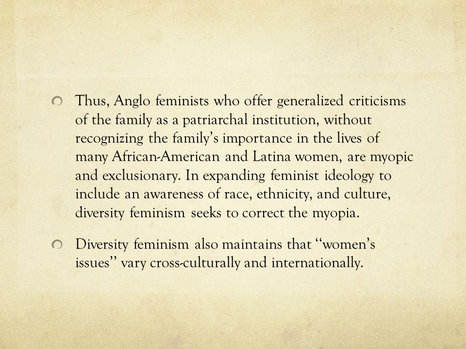 Thus, Anglo feminists who offer generalized criticisms of the family as a patriarchal institution, without recognizing the family's importance in the lives of many African-American and Latina women, are myopic and exclusionary. In expanding feminist ideology to include an awareness of race, ethnicity, and culture, diversity feminism seeks to correct the myopia.