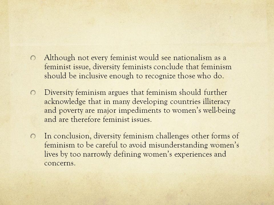 Although not every feminist would see nationalism as a feminist issue, diversity feminists conclude that feminism should be inclusive enough to recognize those who do.