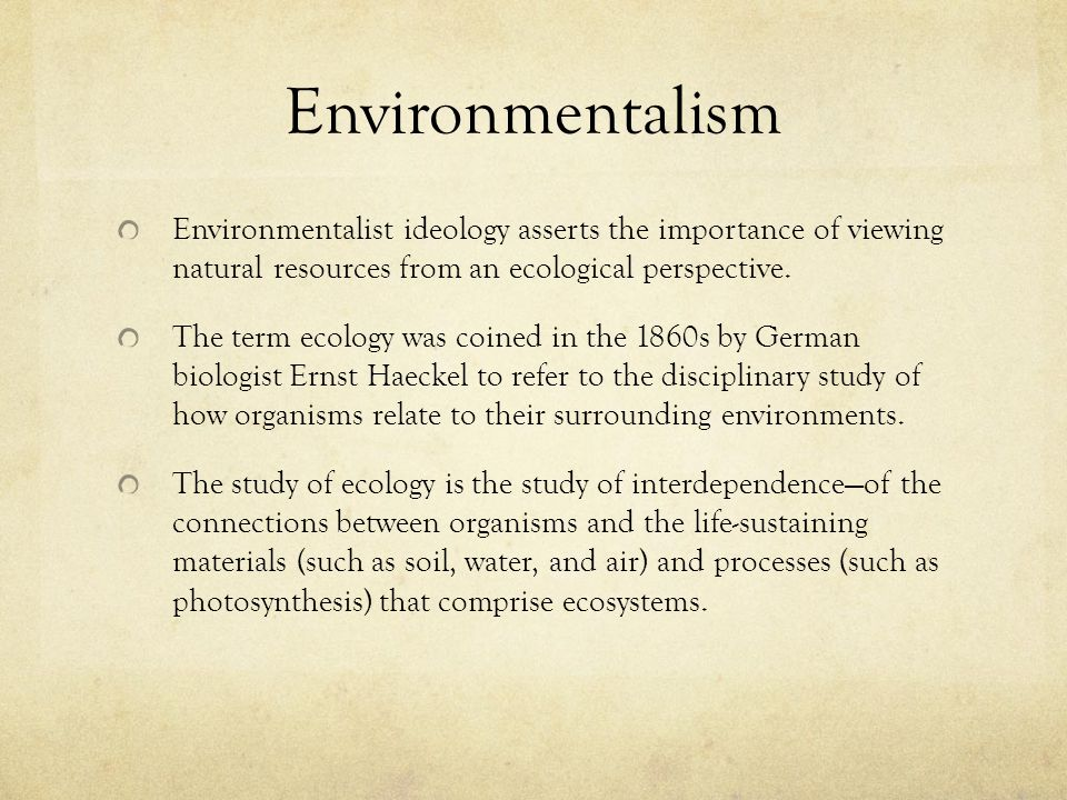 Environmentalism Environmentalist ideology asserts the importance of viewing natural resources from an ecological perspective.