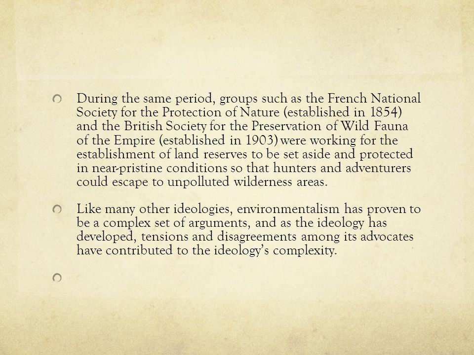 During the same period, groups such as the French National Society for the Protection of Nature (established in 1854) and the British Society for the Preservation of Wild Fauna of the Empire (established in 1903) were working for the establishment of land reserves to be set aside and protected in near-pristine conditions so that hunters and adventurers could escape to unpolluted wilderness areas.