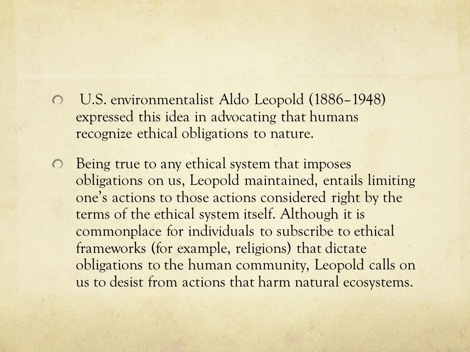 U.S. environmentalist Aldo Leopold (1886–1948) expressed this idea in advocating that humans recognize ethical obligations to nature.
