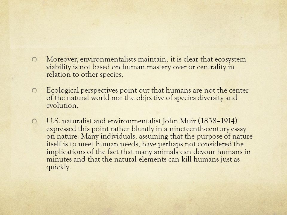 Moreover, environmentalists maintain, it is clear that ecosystem viability is not based on human mastery over or centrality in relation to other species.