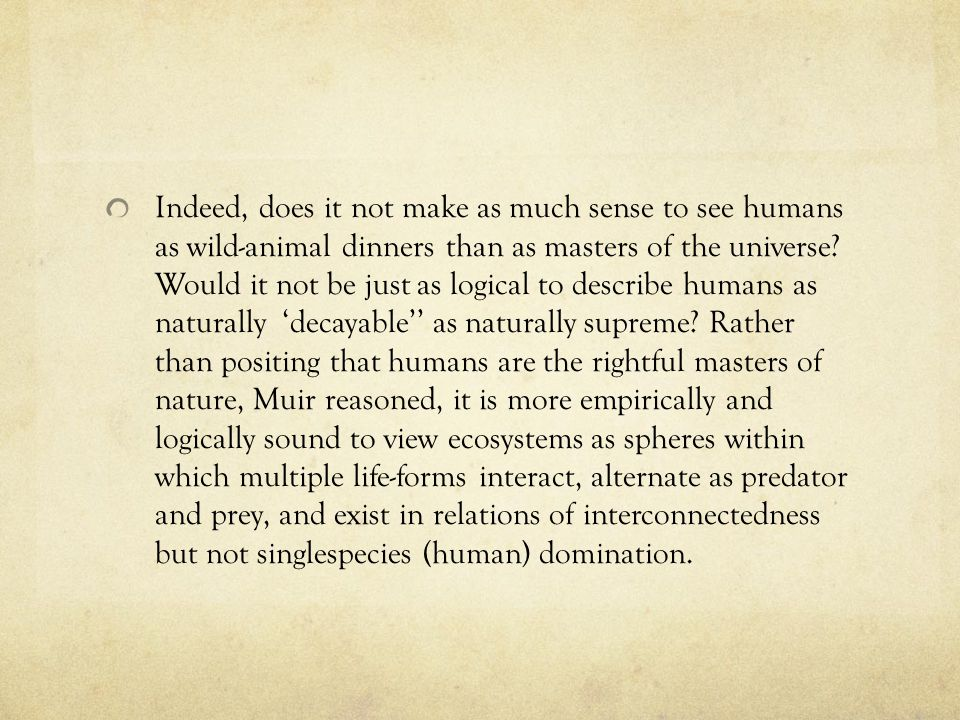 Indeed, does it not make as much sense to see humans as wild-animal dinners than as masters of the universe.