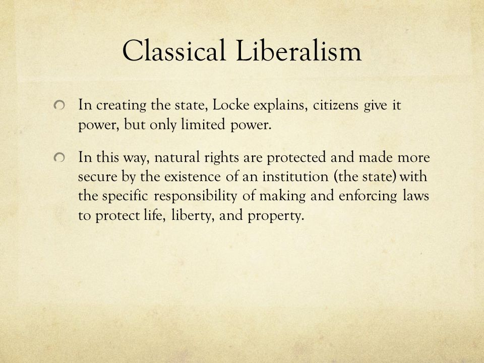 Classical Liberalism In creating the state, Locke explains, citizens give it power, but only limited power.