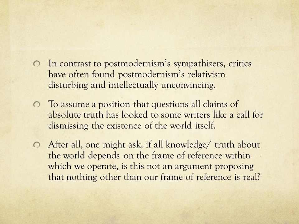 In contrast to postmodernism's sympathizers, critics have often found postmodernism's relativism disturbing and intellectually unconvincing.