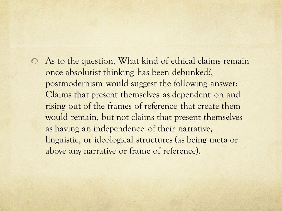 As to the question, What kind of ethical claims remain once absolutist thinking has been debunked , postmodernism would suggest the following answer: Claims that present themselves as dependent on and rising out of the frames of reference that create them would remain, but not claims that present themselves as having an independence of their narrative, linguistic, or ideological structures (as being meta or above any narrative or frame of reference).