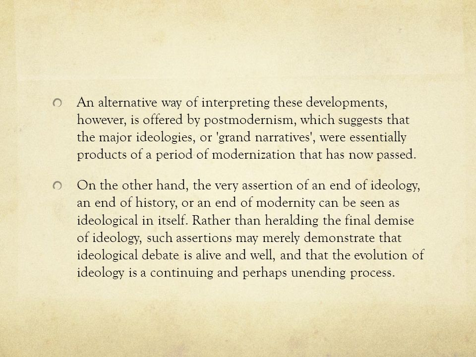 An alternative way of interpreting these developments, however, is offered by postmodernism, which suggests that the major ideologies, or grand narratives , were essentially products of a period of modernization that has now passed.
