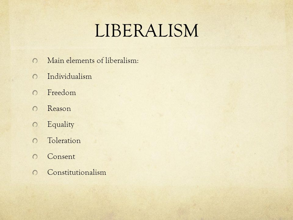LIBERALISM Main elements of liberalism: Individualism Freedom Reason