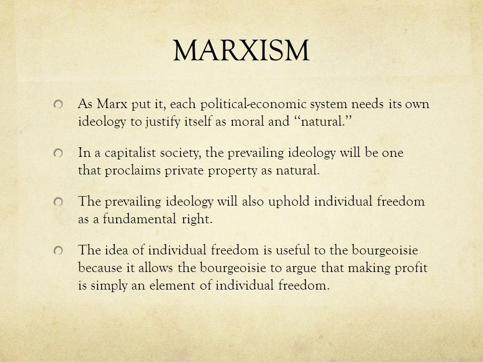 MARXISM As Marx put it, each political-economic system needs its own ideology to justify itself as moral and ''natural.''