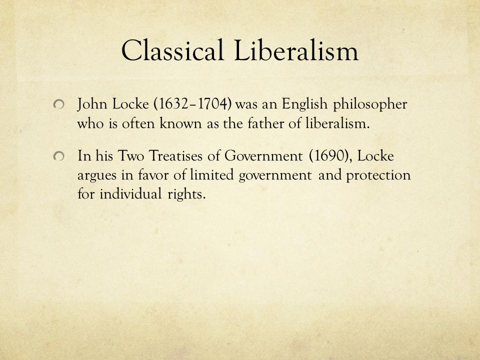 Classical Liberalism John Locke (1632–1704) was an English philosopher who is often known as the father of liberalism.