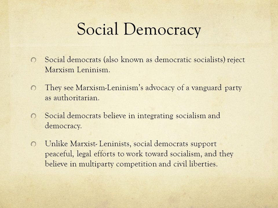 Social Democracy Social democrats (also known as democratic socialists) reject Marxism Leninism.
