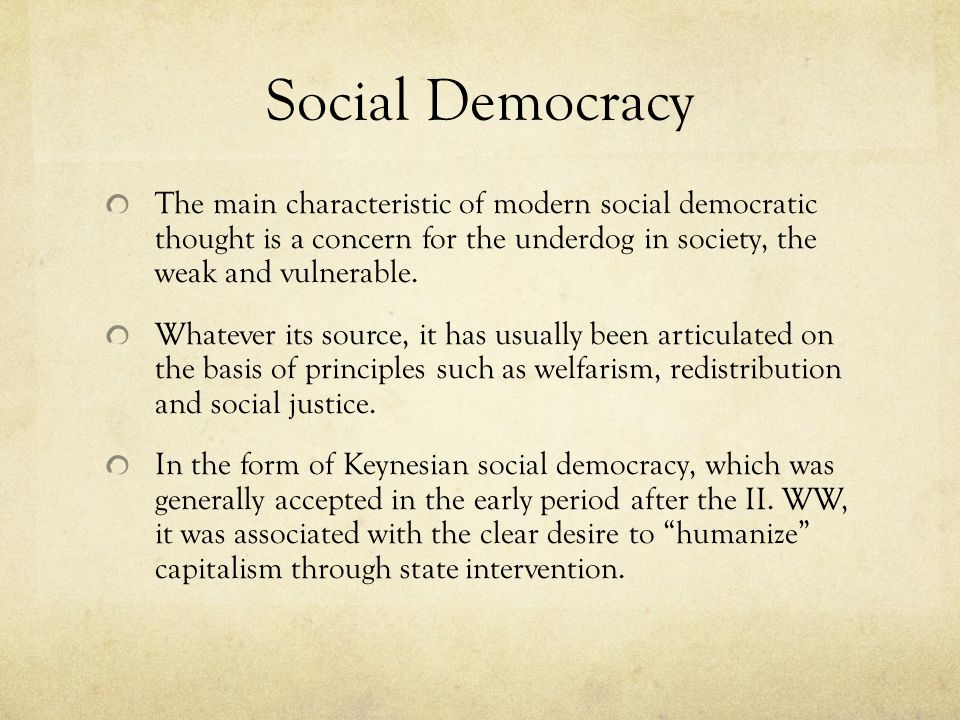 Social Democracy The main characteristic of modern social democratic thought is a concern for the underdog in society, the weak and vulnerable.