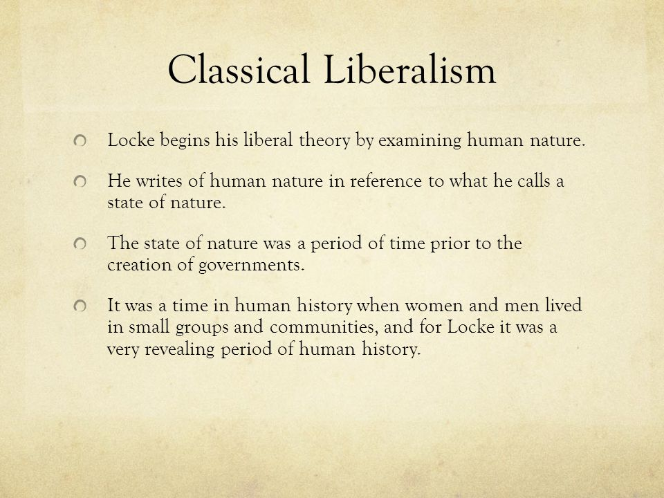 Classical Liberalism Locke begins his liberal theory by examining human nature.