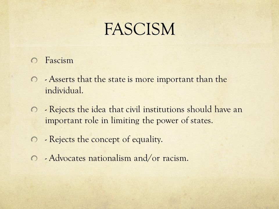 FASCISM Fascism. - Asserts that the state is more important than the individual.