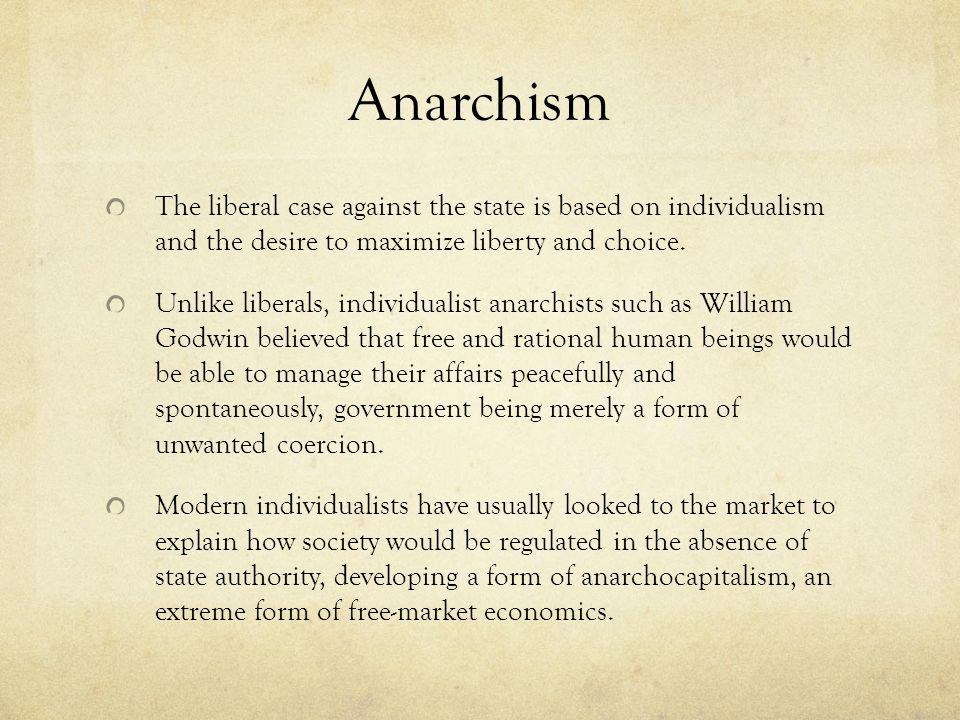 Anarchism The liberal case against the state is based on individualism and the desire to maximize liberty and choice.