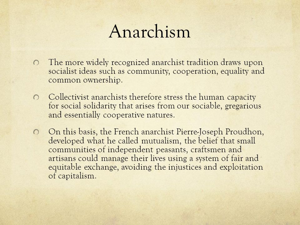 Anarchism The more widely recognized anarchist tradition draws upon socialist ideas such as community, cooperation, equality and common ownership.