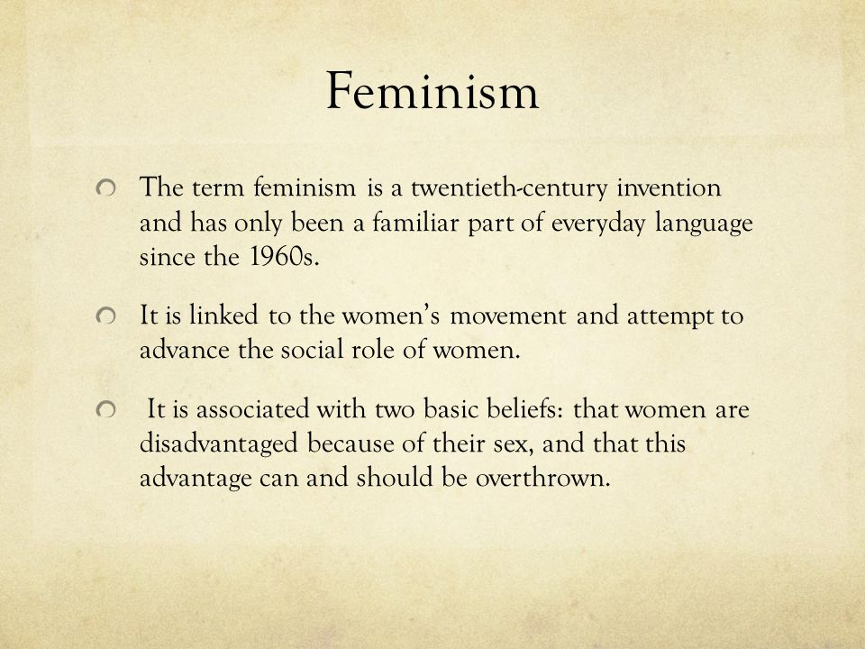 Feminism The term feminism is a twentieth-century invention and has only been a familiar part of everyday language since the 1960s.