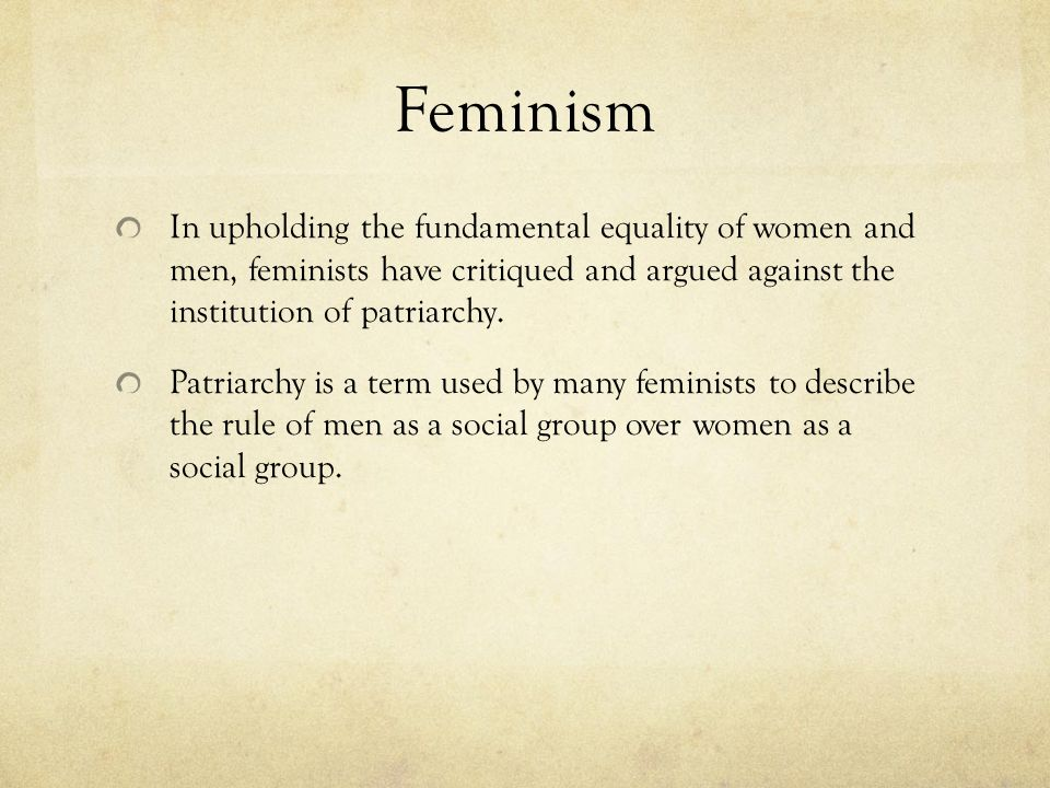 Feminism In upholding the fundamental equality of women and men, feminists have critiqued and argued against the institution of patriarchy.