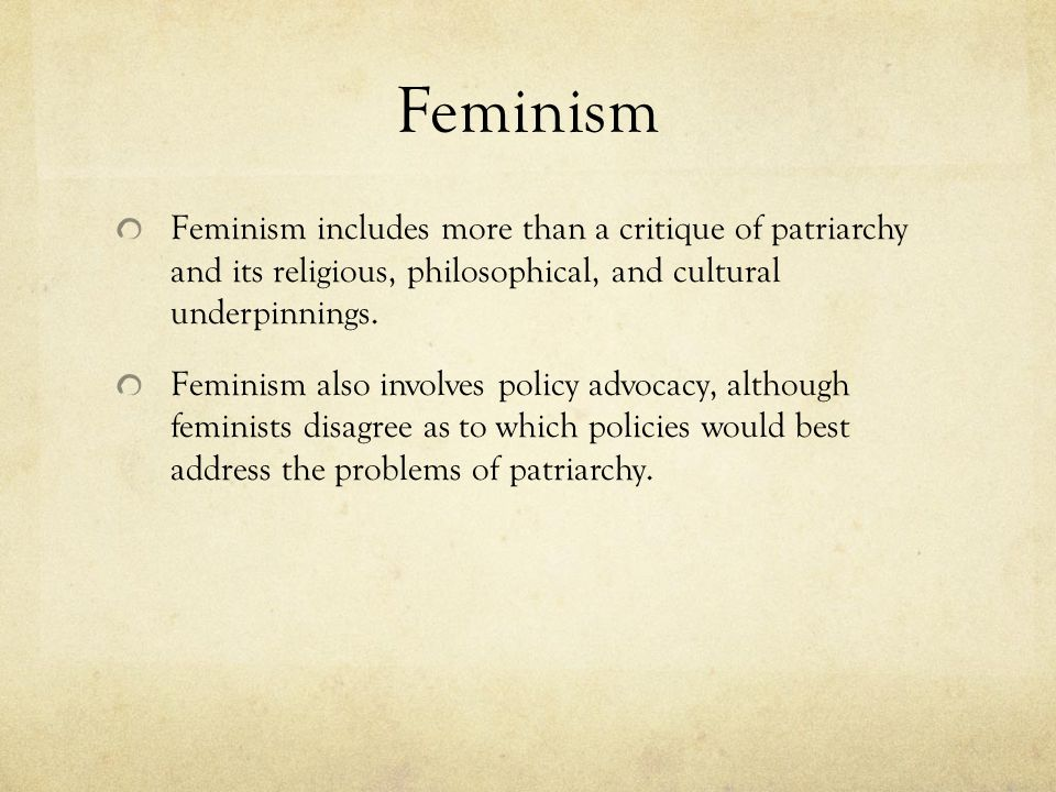 Feminism Feminism includes more than a critique of patriarchy and its religious, philosophical, and cultural underpinnings.