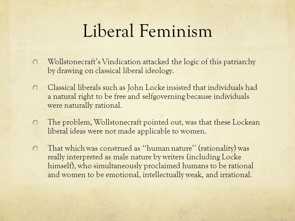 Liberal Feminism Wollstonecraft's Vindication attacked the logic of this patriarchy by drawing on classical liberal ideology.
