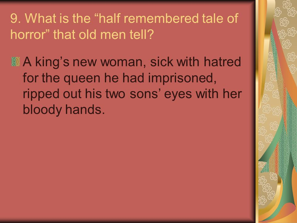 9. What is the half remembered tale of horror that old men tell