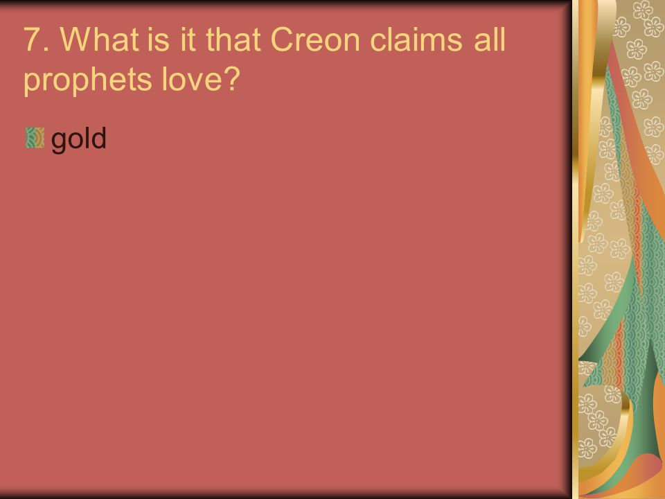 7. What is it that Creon claims all prophets love