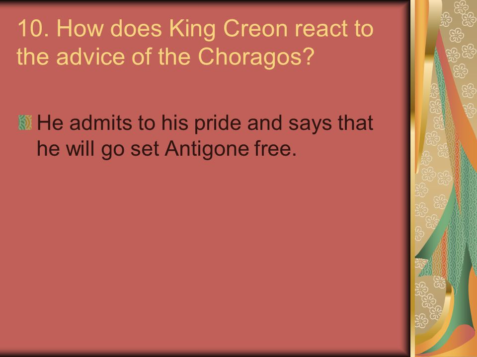 10. How does King Creon react to the advice of the Choragos