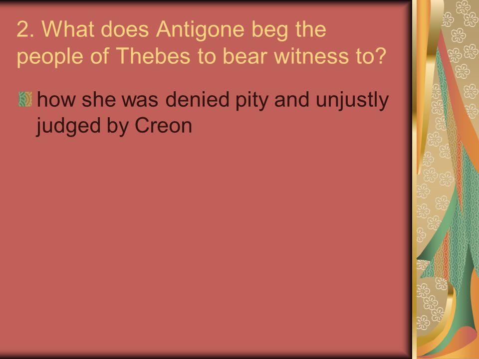 2. What does Antigone beg the people of Thebes to bear witness to