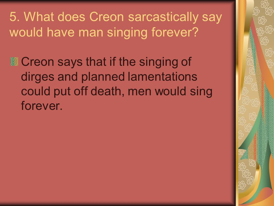 5. What does Creon sarcastically say would have man singing forever