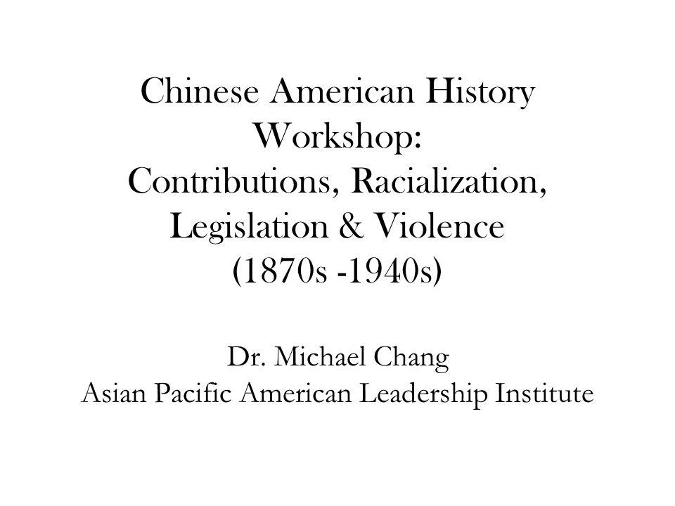 Chinese American History Workshop: Contributions, Racialization, Legislation & Violence (1870s -1940s) Dr.