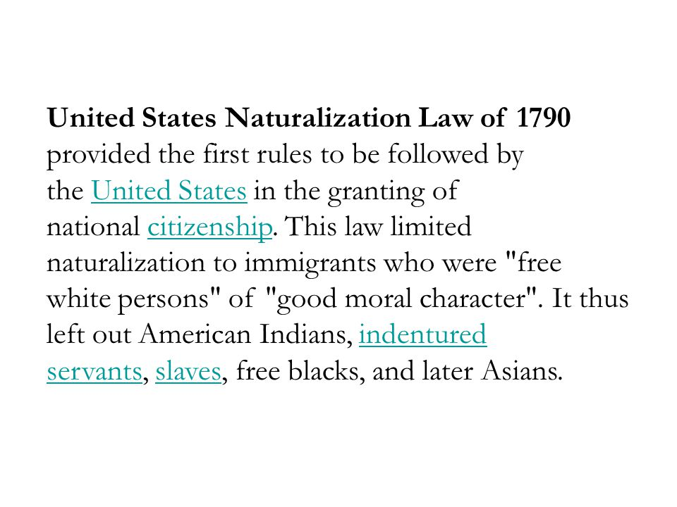 United States Naturalization Law of 1790 provided the first rules to be followed by the United States in the granting of national citizenship.