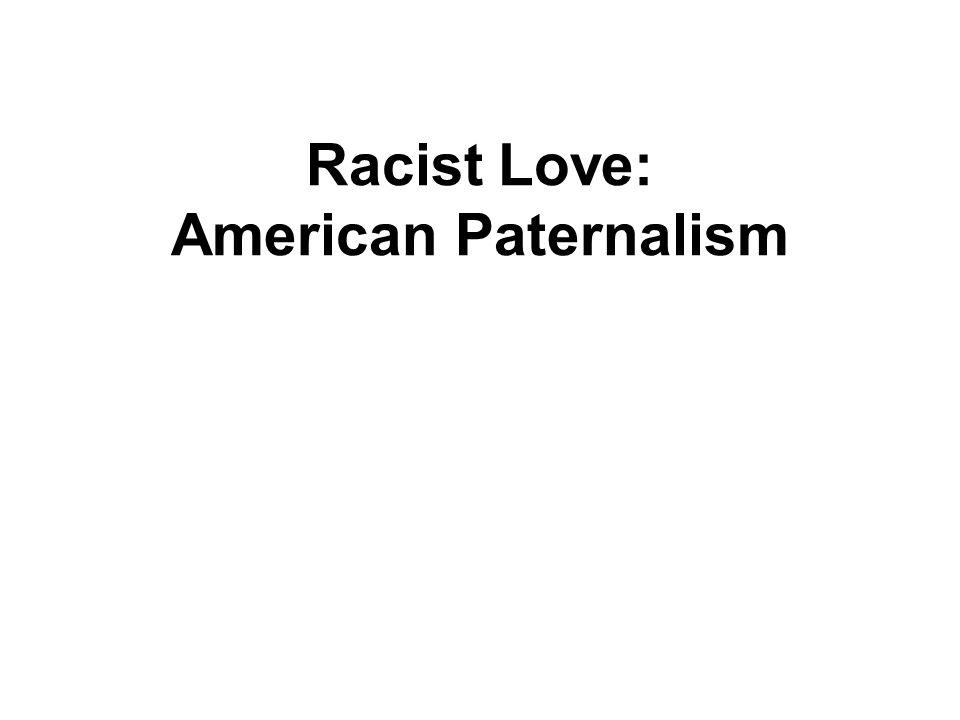 Racist Love: American Paternalism