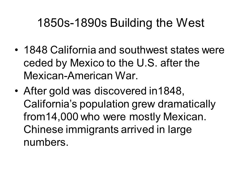 1850s-1890s Building the West 1848 California and southwest states were ceded by Mexico to the U.S. after the Mexican-American War.