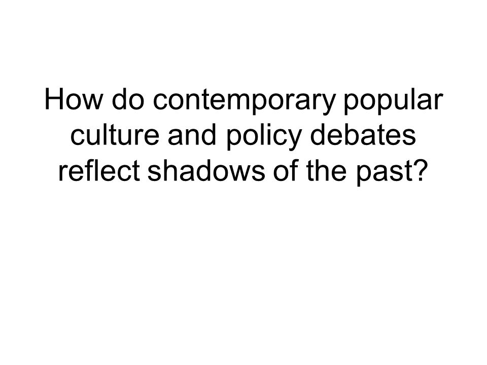 How do contemporary popular culture and policy debates reflect shadows of the past