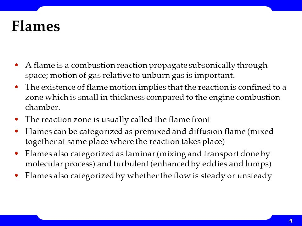 Flames A flame is a combustion reaction propagate subsonically through space; motion of gas relative to unburn gas is important.