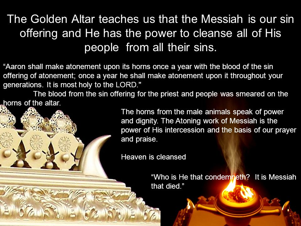 The Golden Altar teaches us that the Messiah is our sin offering and He has the power to cleanse all of His people from all their sins.