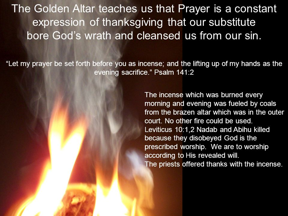 The Golden Altar teaches us that Prayer is a constant expression of thanksgiving that our substitute bore God's wrath and cleansed us from our sin.