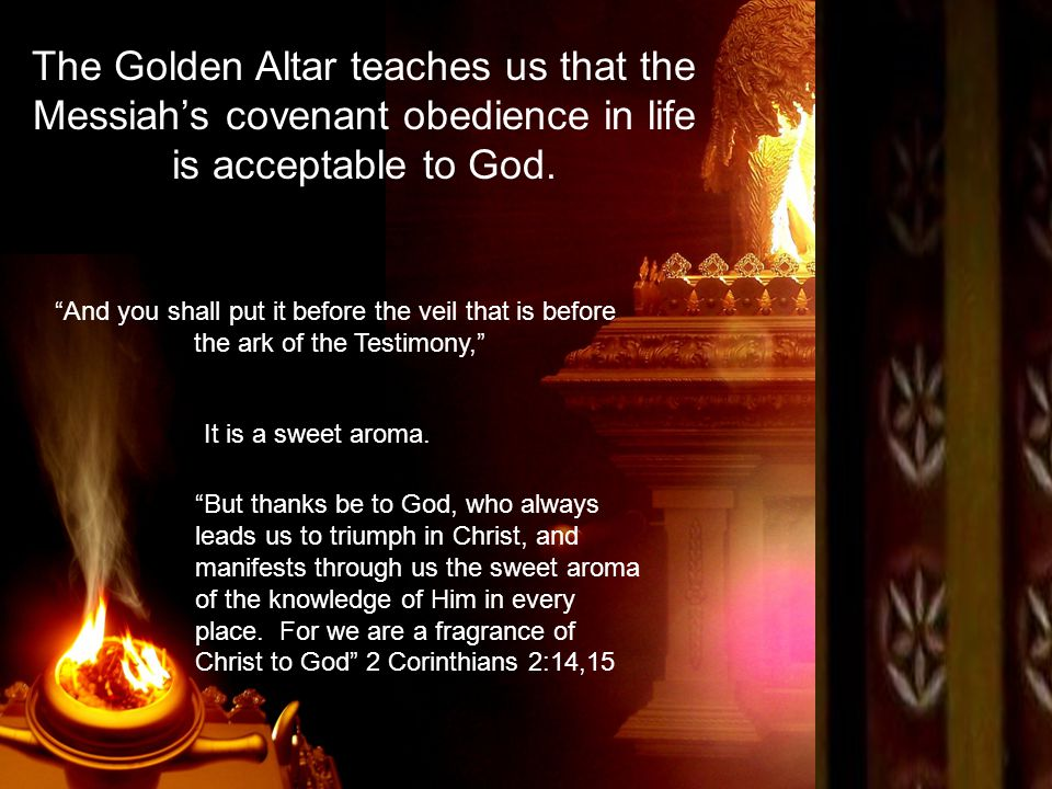 The Golden Altar teaches us that the Messiah's covenant obedience in life is acceptable to God.