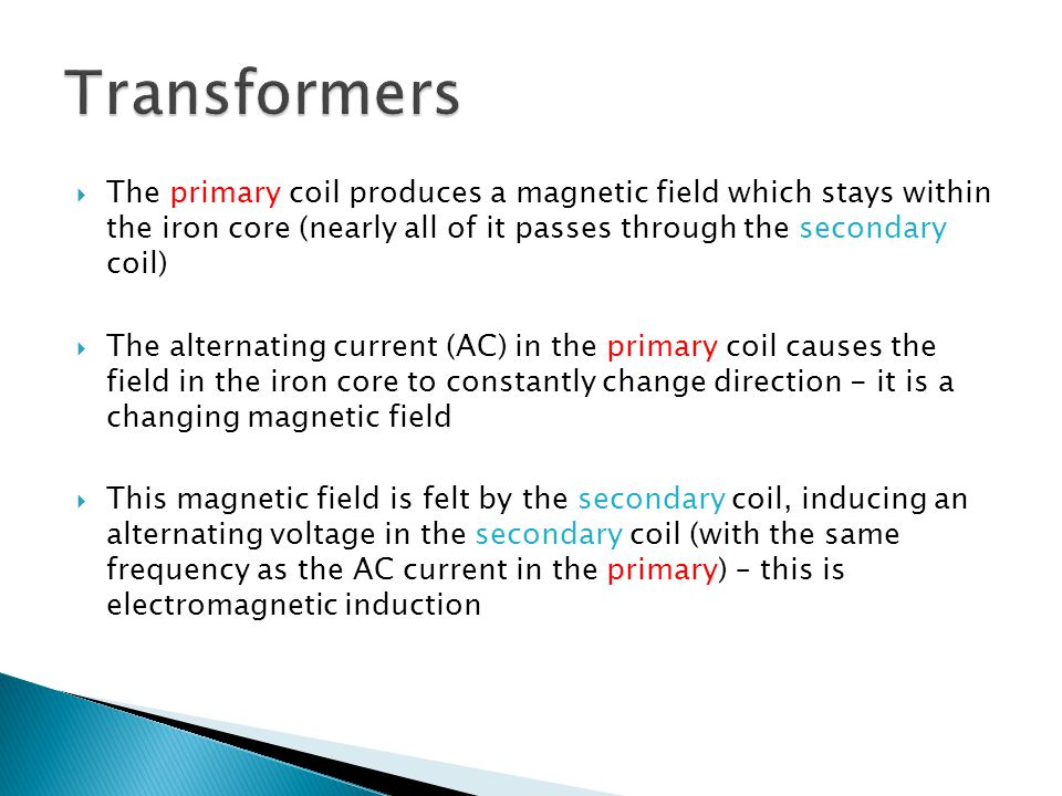 Transformers The primary coil produces a magnetic field which stays within the iron core (nearly all of it passes through the secondary coil)