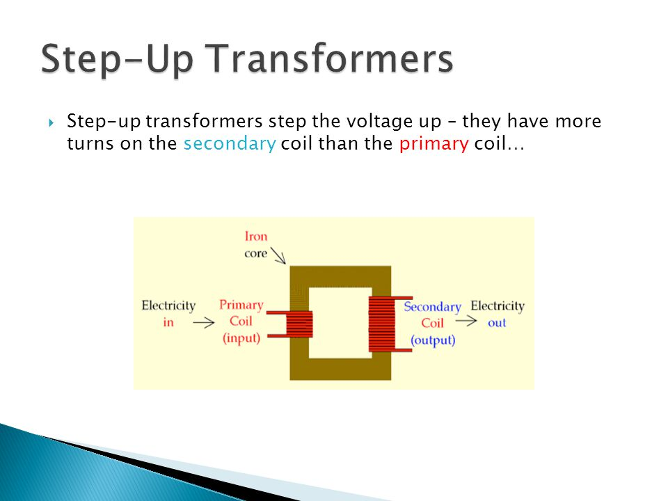 Step-Up Transformers Step-up transformers step the voltage up – they have more turns on the secondary coil than the primary coil…