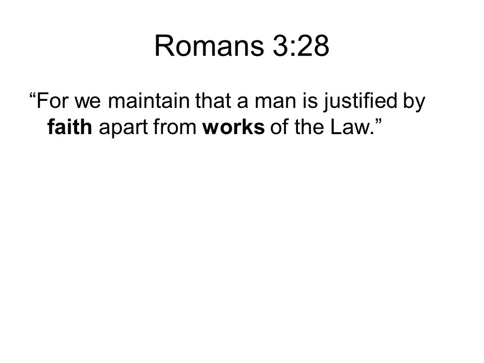 Romans 3:28 For we maintain that a man is justified by faith apart from works of the Law.