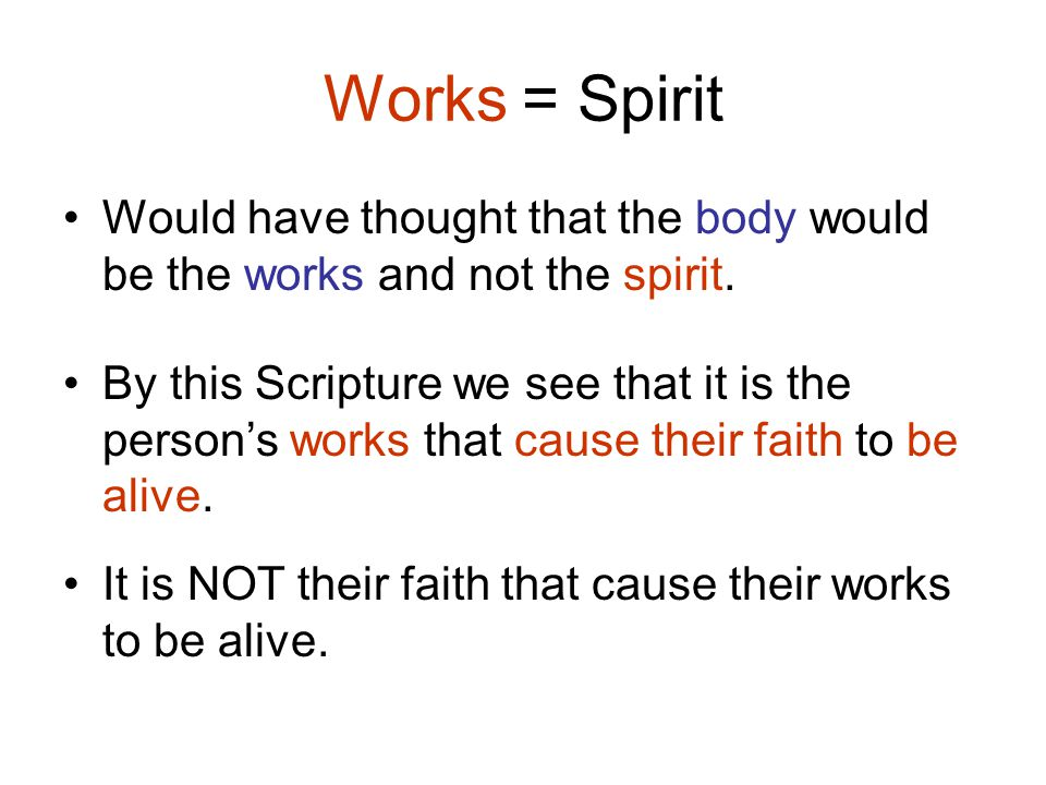 Works = Spirit Would have thought that the body would be the works and not the spirit.