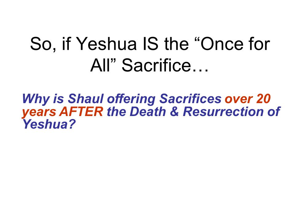 So, if Yeshua IS the Once for All Sacrifice…