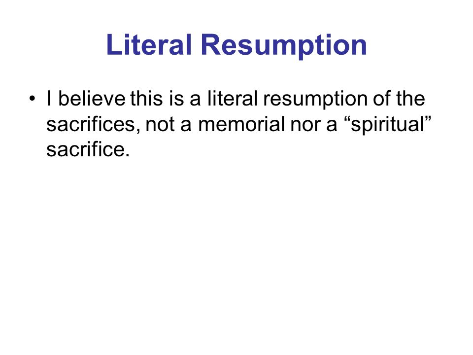Literal Resumption I believe this is a literal resumption of the sacrifices, not a memorial nor a spiritual sacrifice.