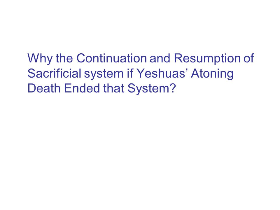 Why the Continuation and Resumption of Sacrificial system if Yeshuas' Atoning Death Ended that System